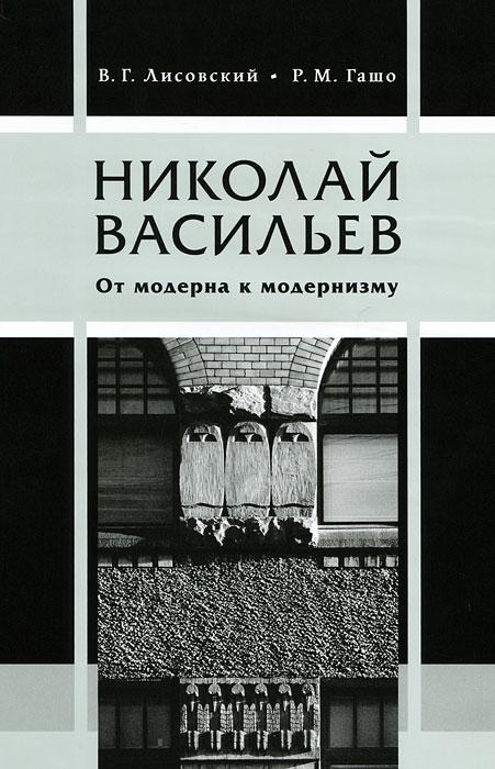Николай Васильев. От модерна к модернизму, В. Г. Лисовский, Р. М. Гашо