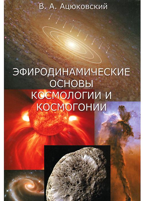 Эфиродинамические основы космологии и космогонии, В. А. Ацюковский