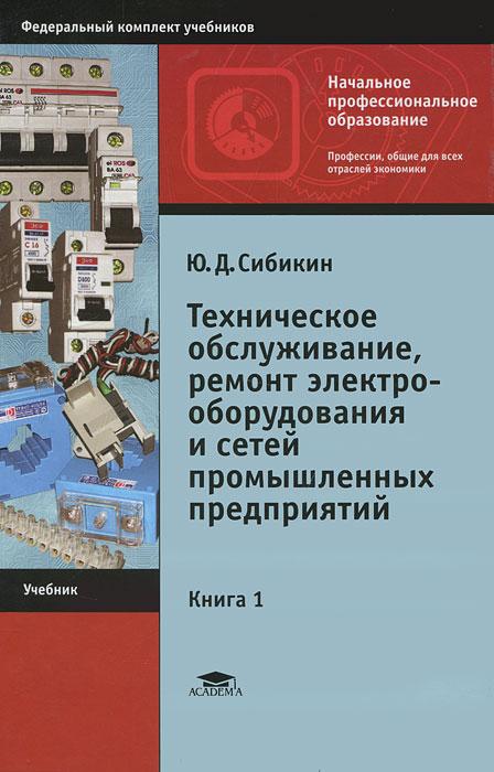 Техническое обслуживание и ремонт электрооборудования и сетей промышленных предприятий. В 2 книгах. Книга 1, Ю. Д. Сибикин