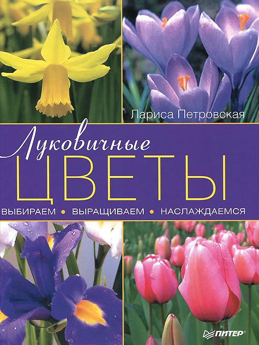 Луковичные цветы. Выбираем, выращиваем, наслаждаемся, Лариса Петровская