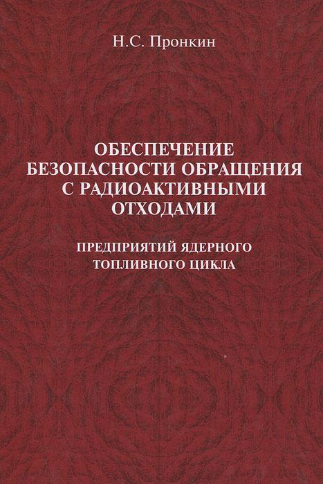 Обеспечение безопасности обращения с радиоактивными отходами предприятий ядерного топливного цикла, Н. С. Пронкин