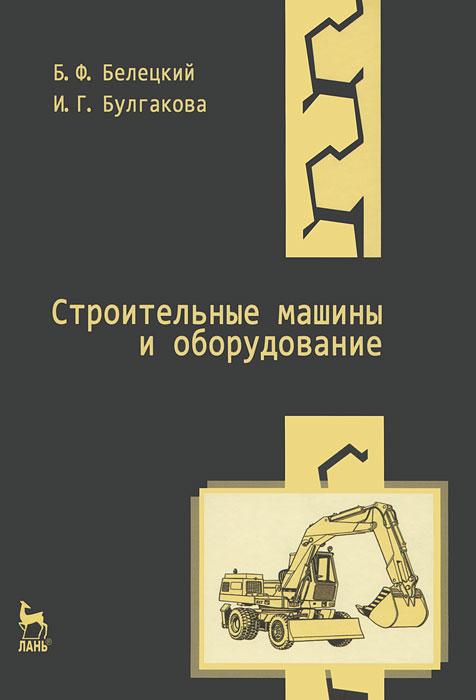 Строительные машины и оборудование, Б. Ф. Белецкий, И. Г.  Булгакова