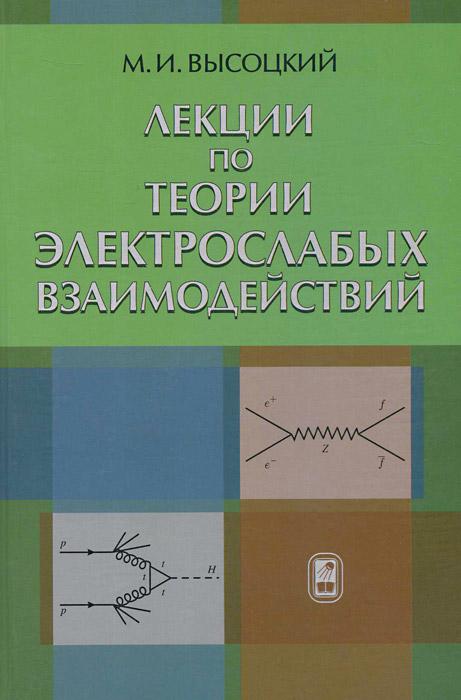 Лекции по теории электрослабых взаимодействий, М. И. Высоцкий