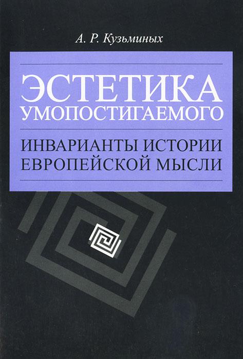 Эстетика умопостигаемого. Инварианты истории европейской мысли, А. Р. Кузьминых