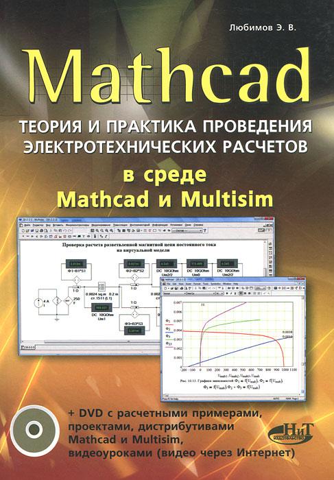 Mathcad. Теория и практика проведения электротехнических расчетов  в среде Mathcad и Multisim (+ DVD-ROM), Э. В. Любимов