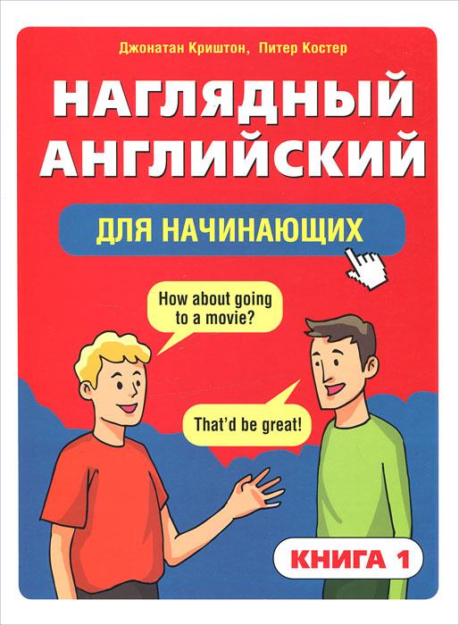 Наглядный английский для начинающих. Книга 1, Джонатан Криштон, Питер Костер