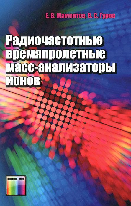 Радиочастотные времяпролетные масс-анализаторы ионов, Е. В. Мамонтов, В. С. Гуров