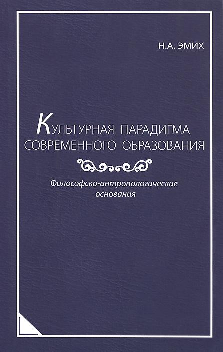 Культурная парадигма современного образования. Философско-антропологические основания, Н. А. Эмих