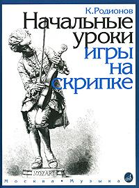 Начальные уроки игры на скрипке( с приложениями), К. Родионов