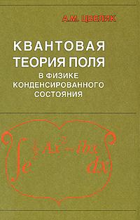 Квантовая теория поля в физике конденсированного состояния, А. М. Цвелик