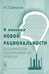В поисках новой рациональности. Философия критического разума, И. З. Шишков