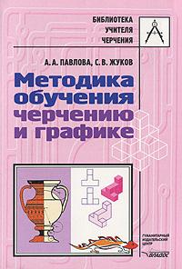 Методика обучения черчению и графике, А. А. Павлова, С. В. Жуков