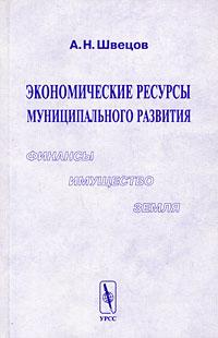 Экономические ресурсы муниципального развития. Финансы, имущество, земля, А. Н. Швецов