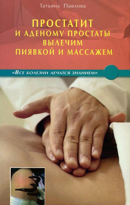 Простатит и аденому простаты вылечим пиявкой и массажем, Татьяна Павлова
