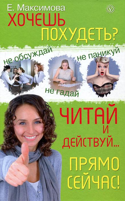 Хочешь похудеть? Читай и действуй... прямо сейчас!, Е. Максимова