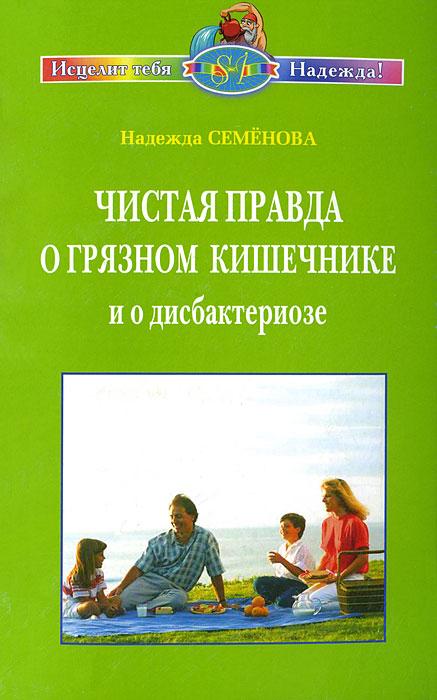 Чистая правда о грязном кишечнике и дисбактериозе, Надежда Семенова