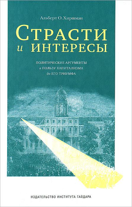Страсти и интересы. Политические аргументы в пользу капитализма до его триумфа, Альберт О. Хиршман