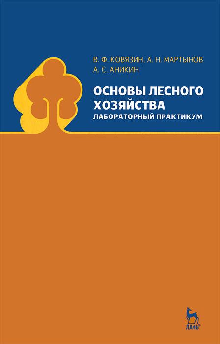 Основы лесного хозяйства. Лабораторный практикум, В. Ф. Ковязин, А. Н. Мартынов, А. С. Аникин