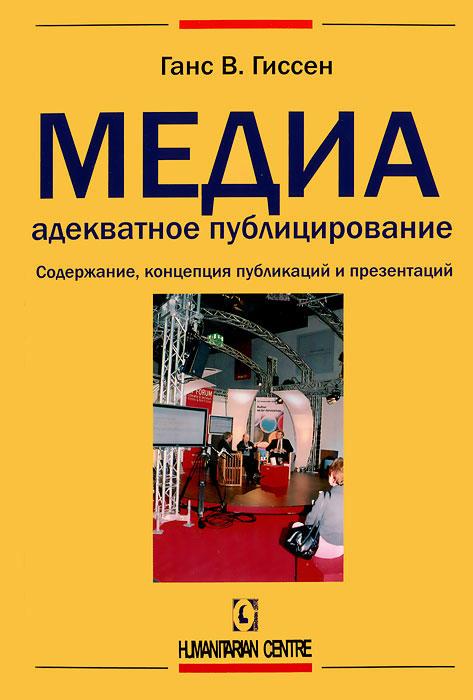 Медиадекватное публицирование. Содержание, концепция публикаций и презентаций, Ганс В. Гиссен