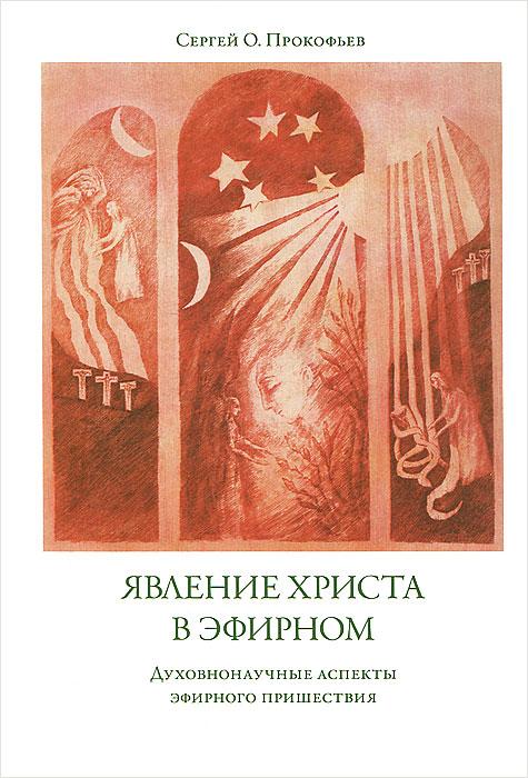Явление Христа в эфирном. Духовнонаучные аспекты эфирного пришествия, Сергей О. Прокофьев