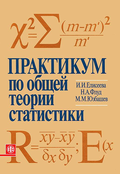 Практикум по общей теории статистики, И. И. Елисеева, Н. А. Флуд, М. М. Юзбашев