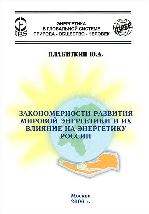 Закономерности развития мировой энергетики и их влияние на энергетику России, Ю. А. Плакиткин