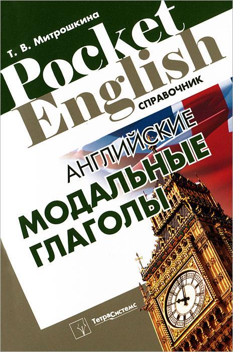 Английские модальные глаголы. Справочник, Т. В. Митрошкина