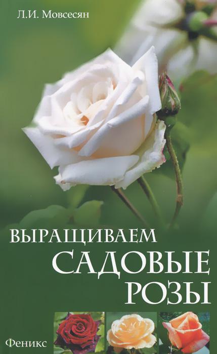 Выращиваем садовые розы, Л. И. Мовсесян