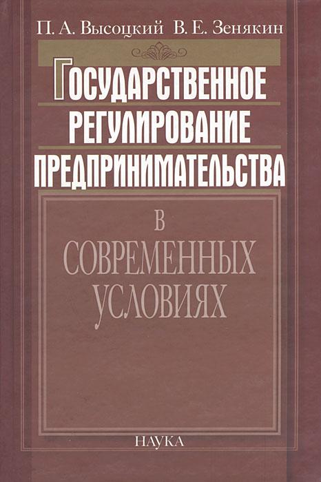 Государственное регулирование предпринимательства в современных условиях, П. А. Высоцкий, В. Е. Зенякин
