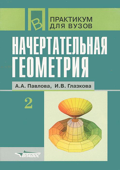 Начертательная геометрия. Часть 2, А. А. Павлова, И. В. Глазкова