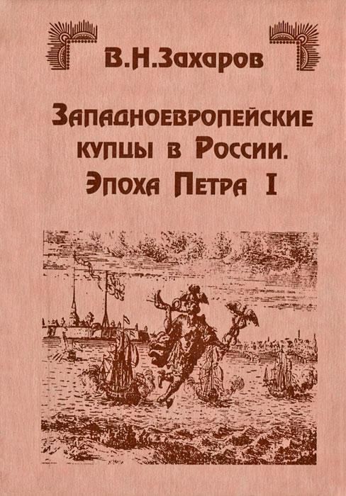 Западноевропейские купцы в России. Эпоха Петра I, В. Н. Захаров