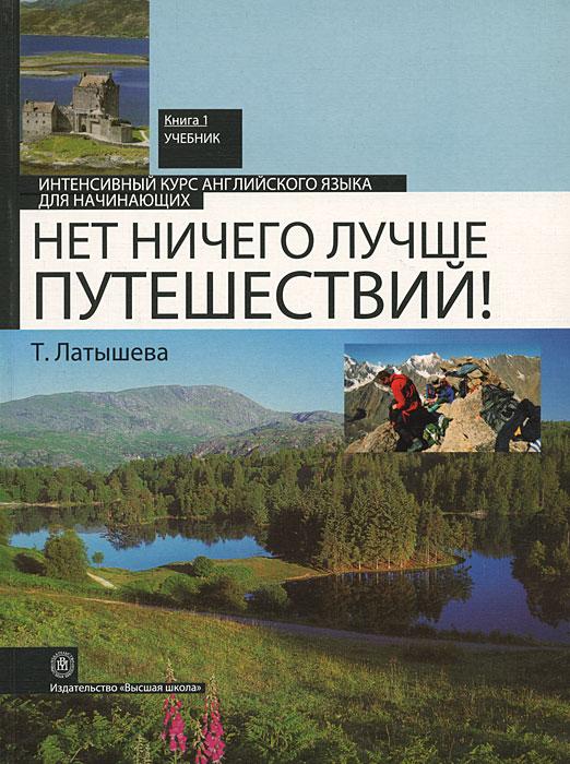 Нет ничего лучше путешествий! Интенсивный курс английского языка для начинающих. В 2 книгах. Книга 1, Т. Латышева