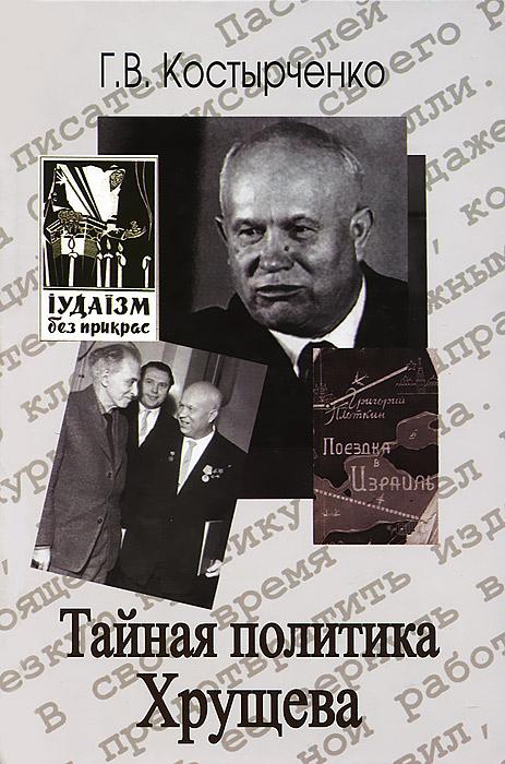 Тайная политика Хрущева, Г. В. Костырченко