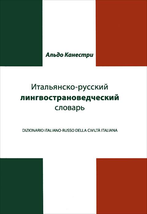 Итальянско-русский лингвострановедческий словарь / Dizionario Italiano-Russo Civilta Italiana, Альдо Канестри