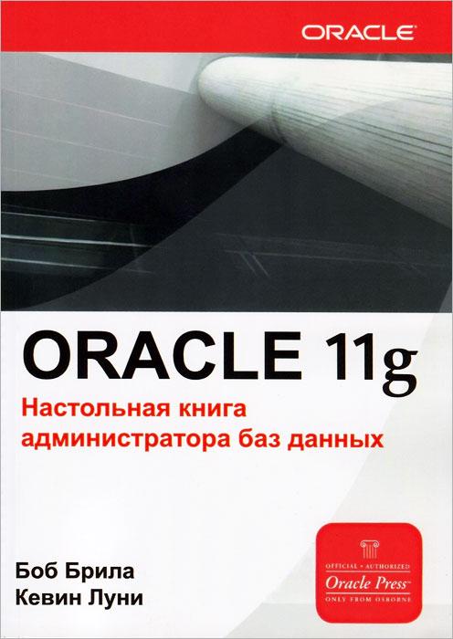 Oracle 11g. Настольная книга администратора баз данных, Боб Брила, Кевин Луни