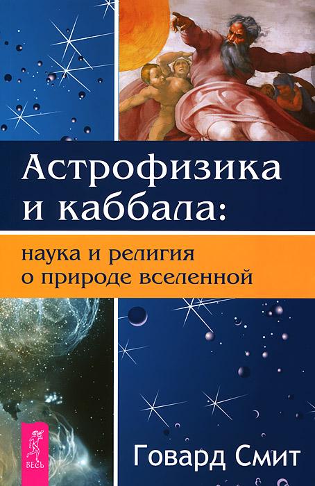 Астрофизика и Каббала. Наука и религия о природе вселенной, Говард Смит