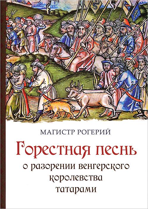 Горестная песнь о разорении Венгерского королевства татарами, Магистр Рогерий