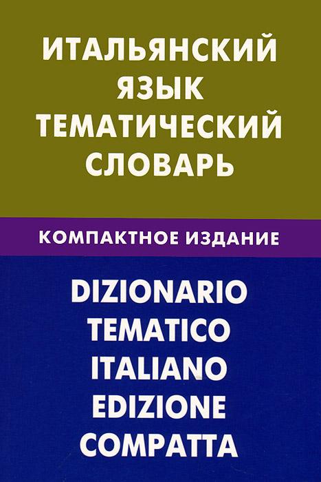 Итальянский язык. Тематический словарь. Компактное издание, И. А. Семенов