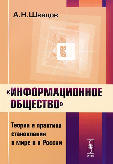 """""""Информационное общество"""". Теория и практика становления в мире и в России, А. Н. Швецов"""