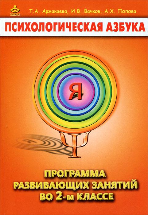 Психологическая азбука. Программа развивающих занятий во 2-м классе, Т. А. Аржакаева, И. В. Вачков, А. Х. Попова