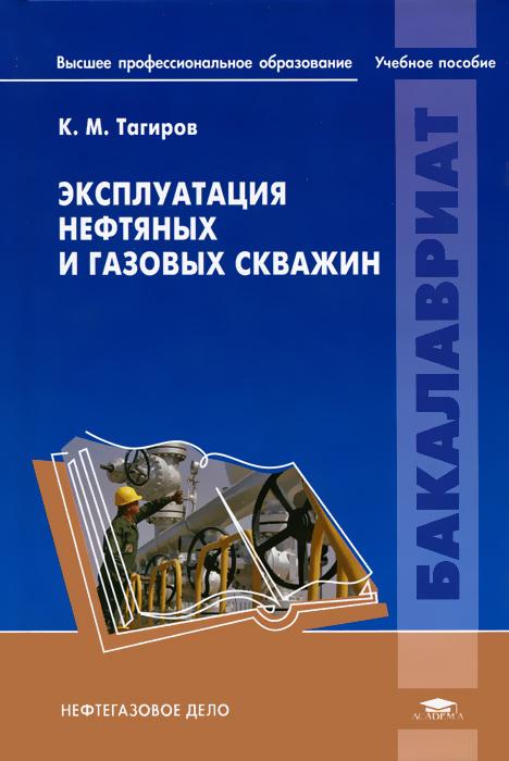 Эксплуатация нефтяных и газовых скважин, К. М. Тагиров