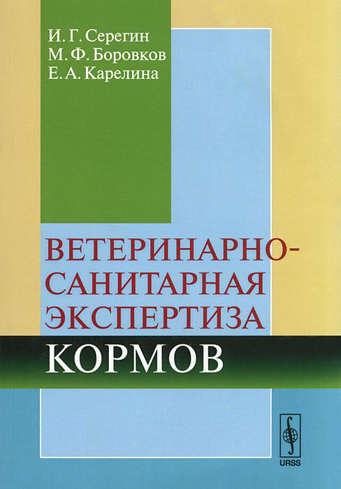 Ветеринарно-санитарная экспертиза кормов, И. Г. Серегин,  М. Ф. Боровков, Е. А. Карелина