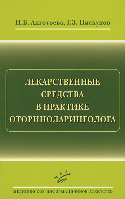 Лекарственные средства в практике оториноларинголога, И. Б. Анготоева, Г. З. Пискунов