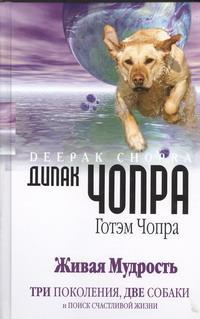 Живая мудрость. Три поколения, две собаки и поиск счастливой жизни, Дипак Чопра, Готэм Чопра