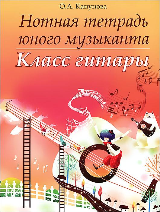 Нотная тетрадь юного музыканта. Класс гитары, О. А. Канунова