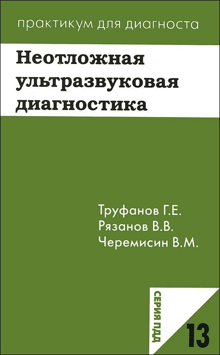 Неотложная ультразвуковая диагностика, Г. Е. Труфанов, В. В. Рязанов, В. М. Черемисин