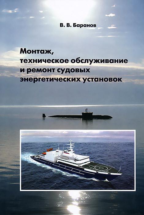 Монтаж, техническое обслуживание и ремонт судовых энергетических установок, В. В. Баранов