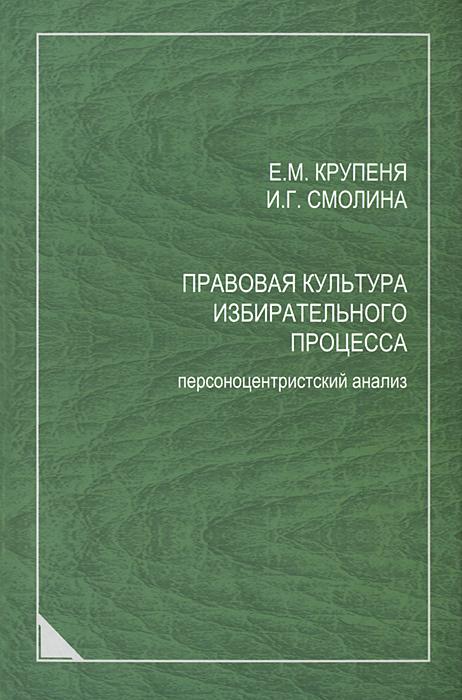 Правовая культура избирательного процесса. Персоноцентристский анализ, Е. М. Крупеня, И. Г. Смолина