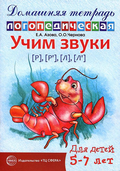 Учим звуки [Р], [Р'], [Л], [Л']. Домашняя логопедическая тетрадь для детей 5-7 лет, Е. А. Азова, О. О. Чернова
