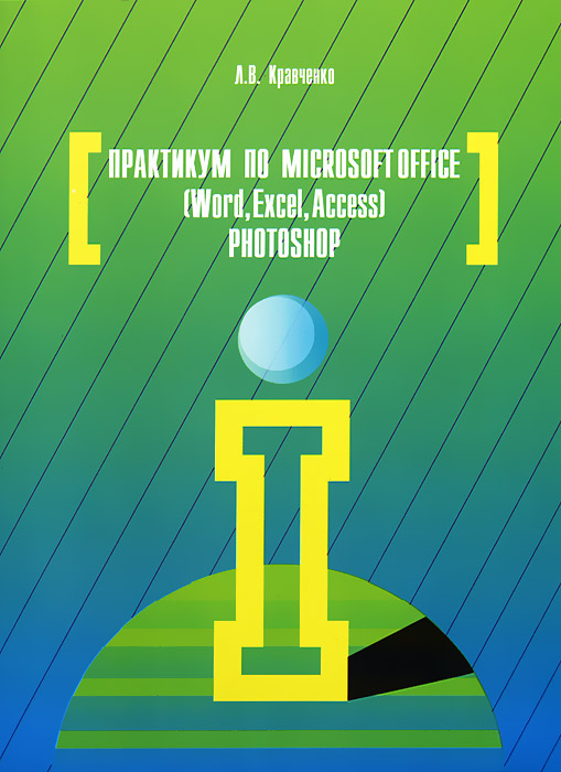 Практикум по Microsoft Office 2007 (Word, Excel, Access), Photoshop, Л. В. Кравченко